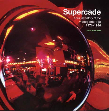 Supercade a visual history of the videogame age 1971 - 1984